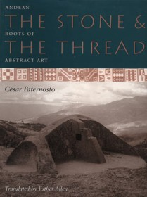The Stone and the Thread: Andean Roots of Abstract Art - César Paternosto, Cecilia De Torres Ltd.